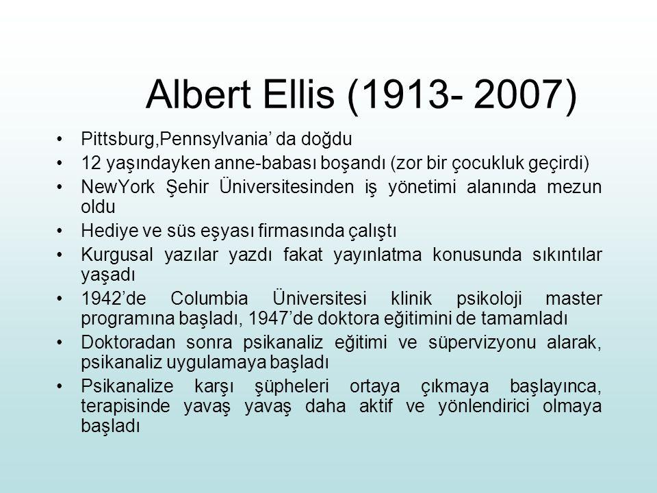 Albert Ellis (1913- 2007) Pittsburg,Pennsylvania' da doğdu 12 yaşındayken anne-babası boşandı (zor bir çocukluk geçirdi) NewYork Şehir Üniversitesinden iş yönetimi alanında mezun oldu Hediye ve süs eşyası firmasında çalıştı Kurgusal yazılar yazdı fakat yayınlatma konusunda sıkıntılar yaşadı 1942'de Columbia Üniversitesi klinik psikoloji master programına başladı, 1947'de doktora eğitimini de tamamladı Doktoradan sonra psikanaliz eğitimi ve süpervizyonu alarak, psikanaliz uygulamaya başladı Psikanalize karşı şüpheleri ortaya çıkmaya başlayınca, terapisinde yavaş yavaş daha aktif ve yönlendirici olmaya başladı