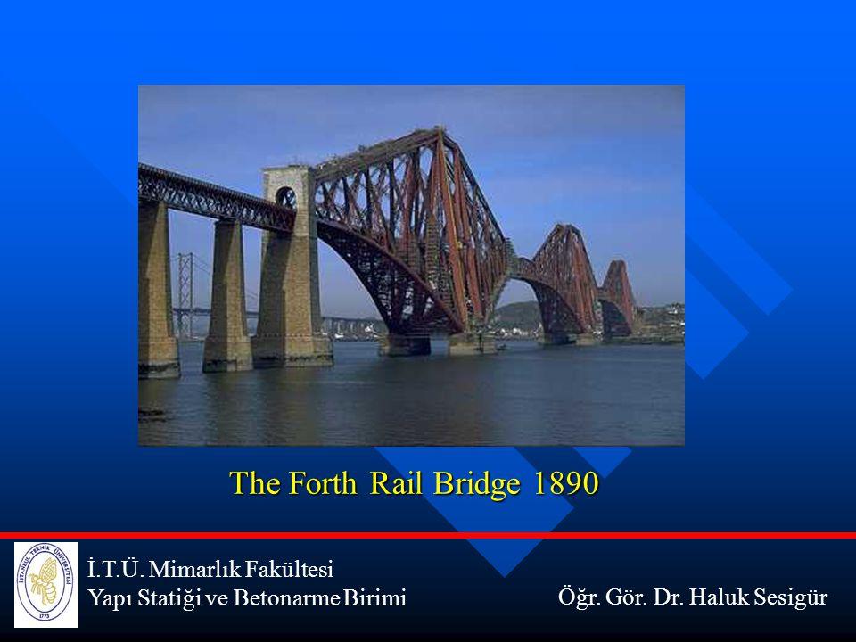 İ.T.Ü. Mimarlık Fakültesi Yapı Statiği ve Betonarme Birimi The Forth Rail Bridge 1890 Öğr. Gör. Dr. Haluk Sesigür