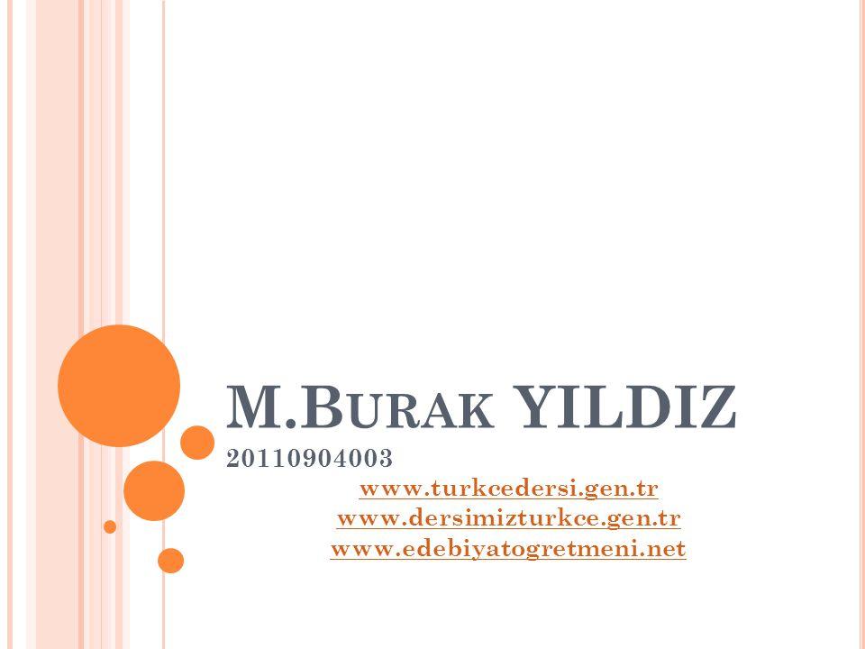 M.B URAK YILDIZ 20110904003 www.turkcedersi.gen.tr www.dersimizturkce.gen.tr www.edebiyatogretmeni.net