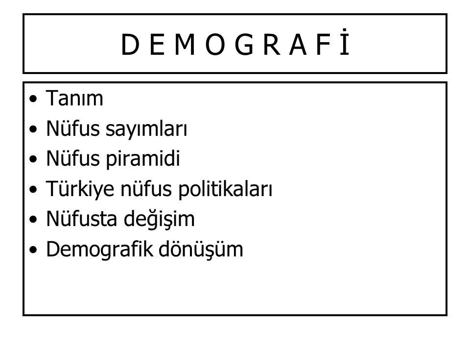 D E M O G R A F İ Tanım Nüfus sayımları Nüfus piramidi Türkiye nüfus politikaları Nüfusta değişim Demografik dönüşüm