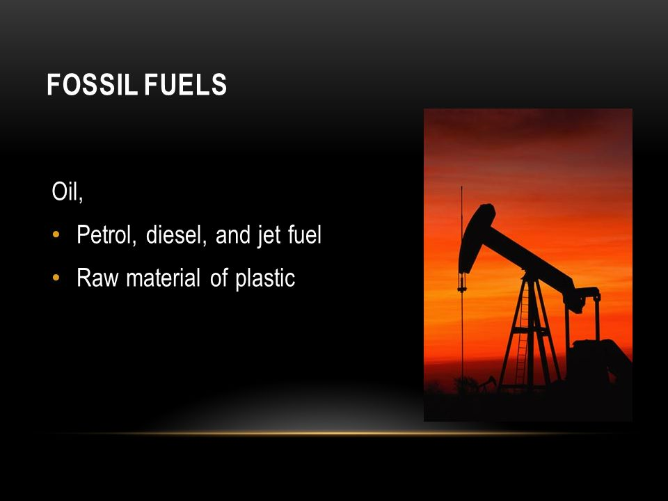 FOSSIL FUELS Oil, Petrol, diesel, and jet fuel Raw material of plastic