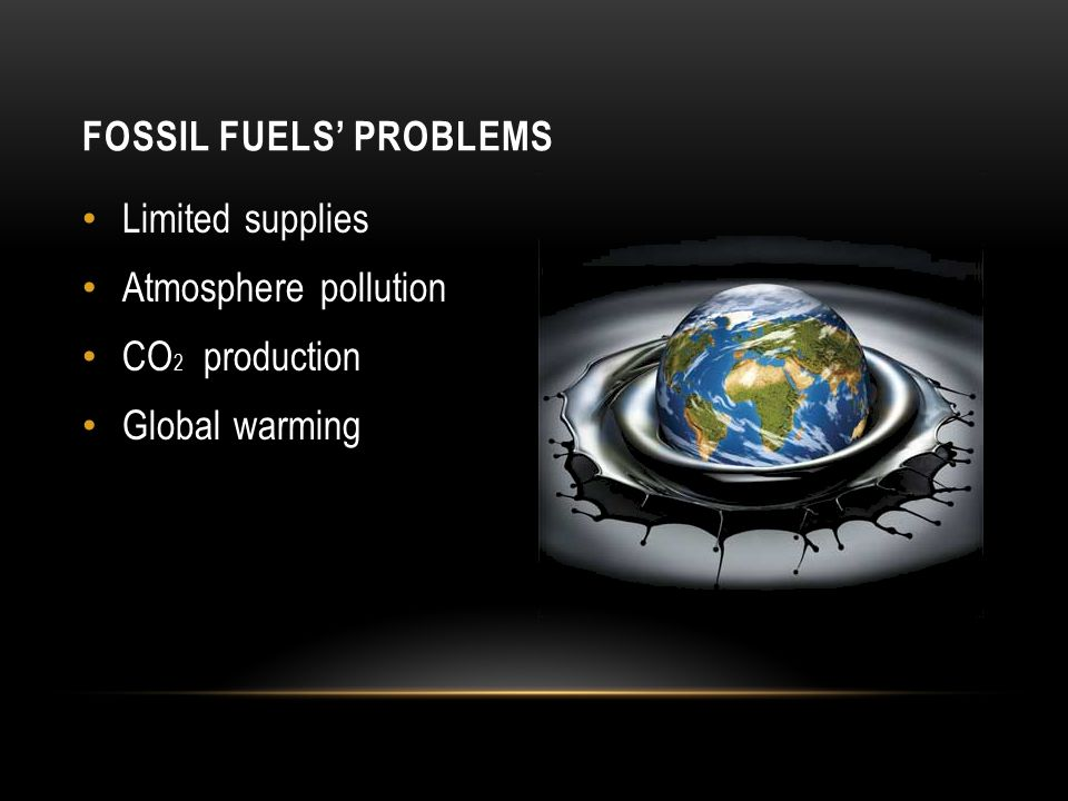 FOSSIL FUELS' PROBLEMS Limited supplies Atmosphere pollution CO 2 production Global warming