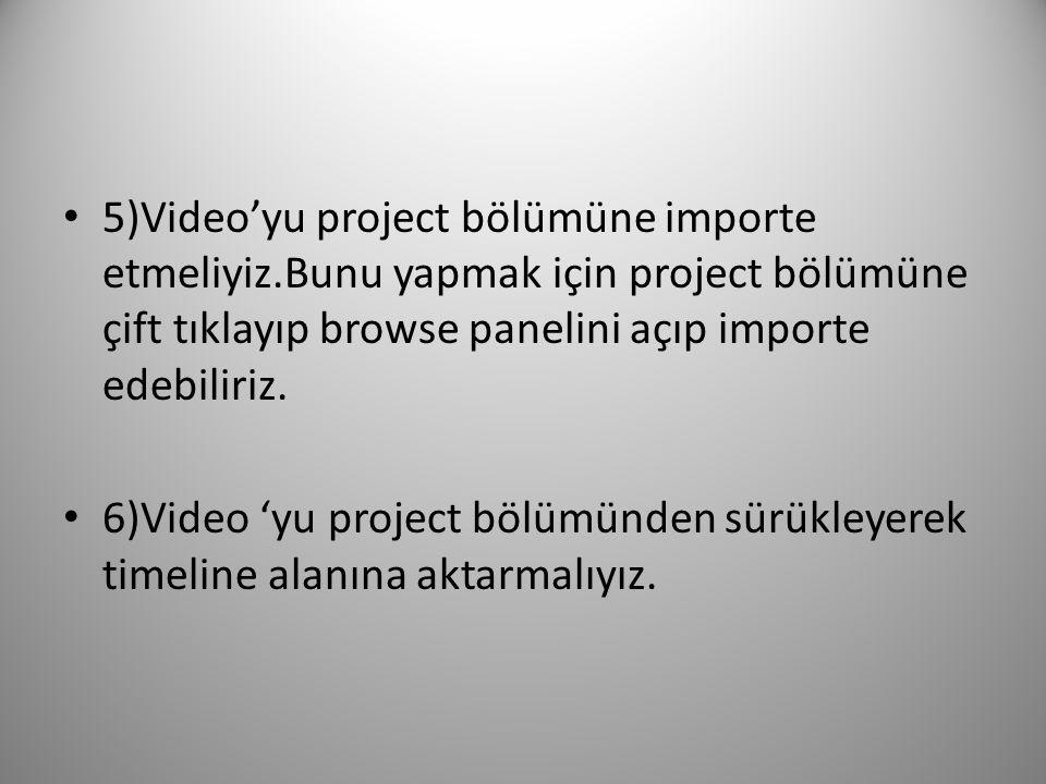 5)Video'yu project bölümüne importe etmeliyiz.Bunu yapmak için project bölümüne çift tıklayıp browse panelini açıp importe edebiliriz. 6)Video 'yu pro