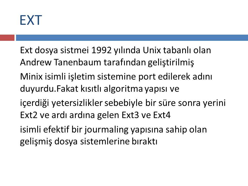 EXT Ext dosya sistmei 1992 yılında Unix tabanlı olan Andrew Tanenbaum tarafından geliştirilmiş Minix isimli işletim sistemine port edilerek adını duyurdu.Fakat kısıtlı algoritma yapısı ve içerdiği yetersizlikler sebebiyle bir süre sonra yerini Ext2 ve ardı ardına gelen Ext3 ve Ext4 isimli efektif bir jourmaling yapısına sahip olan gelişmiş dosya sistemlerine bıraktı