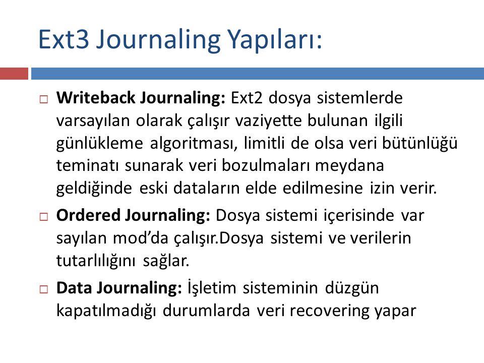 Ext3 Journaling Yapıları:  Writeback Journaling: Ext2 dosya sistemlerde varsayılan olarak çalışır vaziyette bulunan ilgili günlükleme algoritması, limitli de olsa veri bütünlüğü teminatı sunarak veri bozulmaları meydana geldiğinde eski dataların elde edilmesine izin verir.