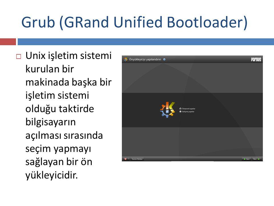 Grub (GRand Unified Bootloader)  Unix işletim sistemi kurulan bir makinada başka bir işletim sistemi olduğu taktirde bilgisayarın açılması sırasında seçim yapmayı sağlayan bir ön yükleyicidir.