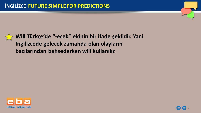 13 EXAMPLES İNGİLİZCE FUTURE SIMPLE FOR PREDICTIONS Genellikle will ile cümle sonunda kullanılan yapılar: Tomorrow, tonight, soon, next week, next year We will finish our homework soon.