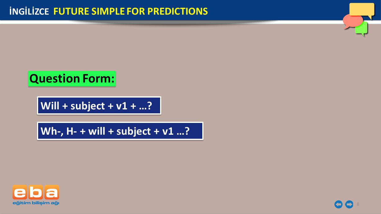 8 Question Form: İNGİLİZCE FUTURE SIMPLE FOR PREDICTIONS Will + subject + v1 + ….