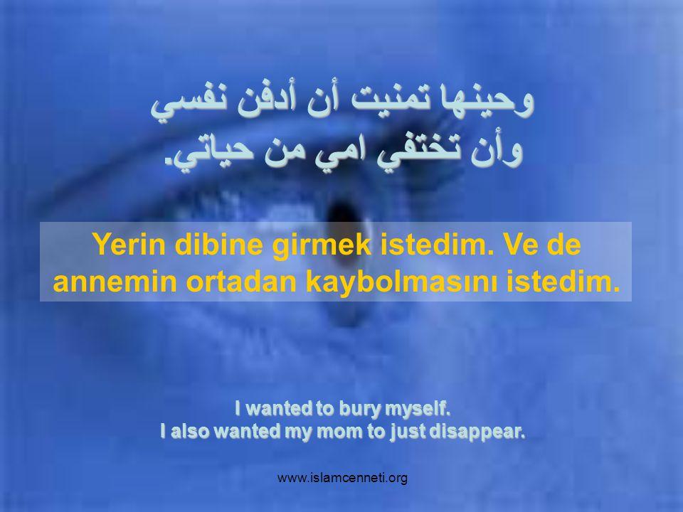www.islamcenneti.org وحينها تمنيت أن أدفن نفسي وأن تختفي امي من حياتي.