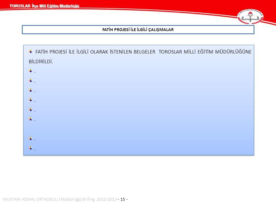 TOROSLAR İlçe Mili Eğitim Müdürlüğü FATİH PROJESİ İLE İLGİLİ ÇALIŞMALAR MUSTAFA KEMAL ORTAOKULU Müdürlüğü Brifing 2012-2013 - 15 - FATİH PROJESİ İLE İLGİLİ OLARAK İSTENİLEN BELGELER TOROSLAR MİLLİ EĞİTİM MÜDÜRLÜĞÜNE BİLDİRİLDİ..