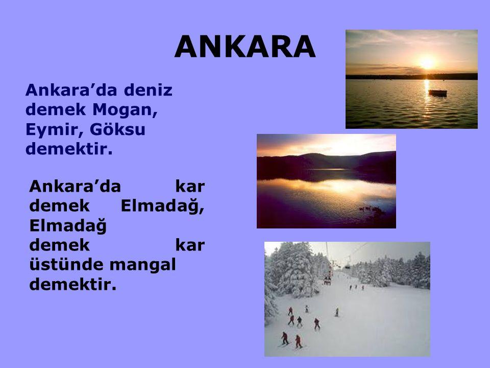 ANKARA Ankara'da deniz demek Mogan, Eymir, Göksu demektir. Ankara'da kar demek Elmadağ, Elmadağ demek kar üstünde mangal demektir.