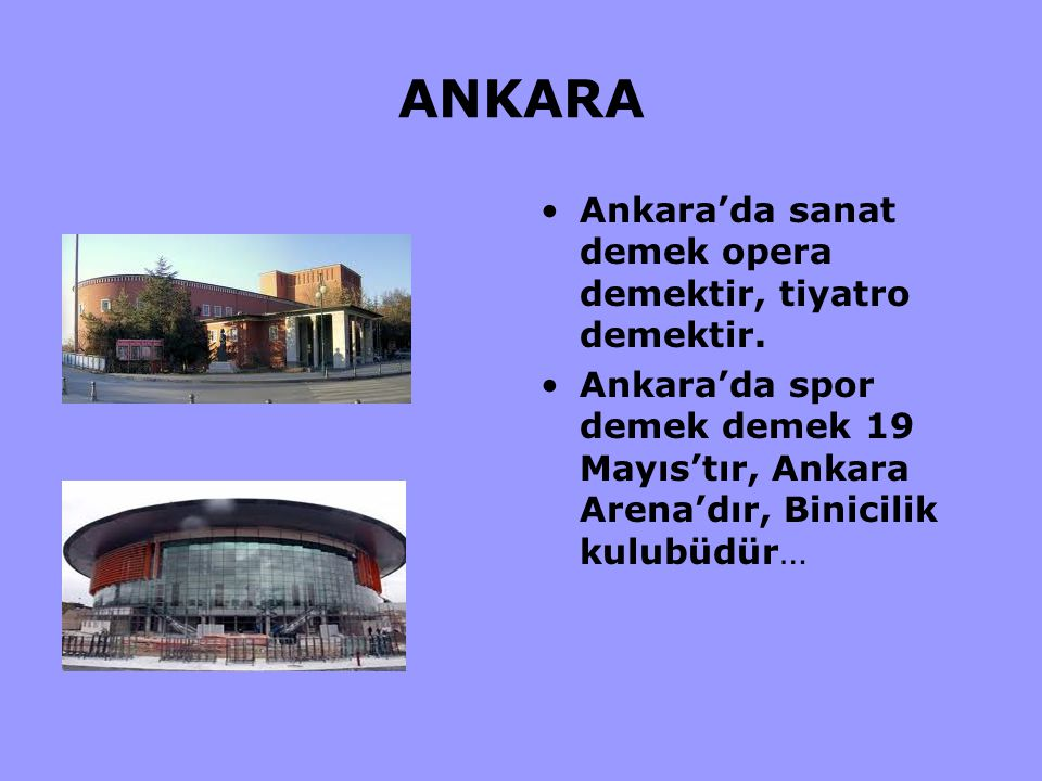 ANKARA Ankara'da sanat demek opera demektir, tiyatro demektir. Ankara'da spor demek demek 19 Mayıs'tır, Ankara Arena'dır, Binicilik kulubüdür…