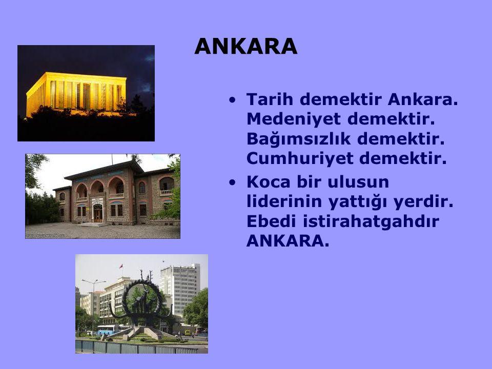 ANKARA Tarih demektir Ankara. Medeniyet demektir. Bağımsızlık demektir. Cumhuriyet demektir. Koca bir ulusun liderinin yattığı yerdir. Ebedi istirahat