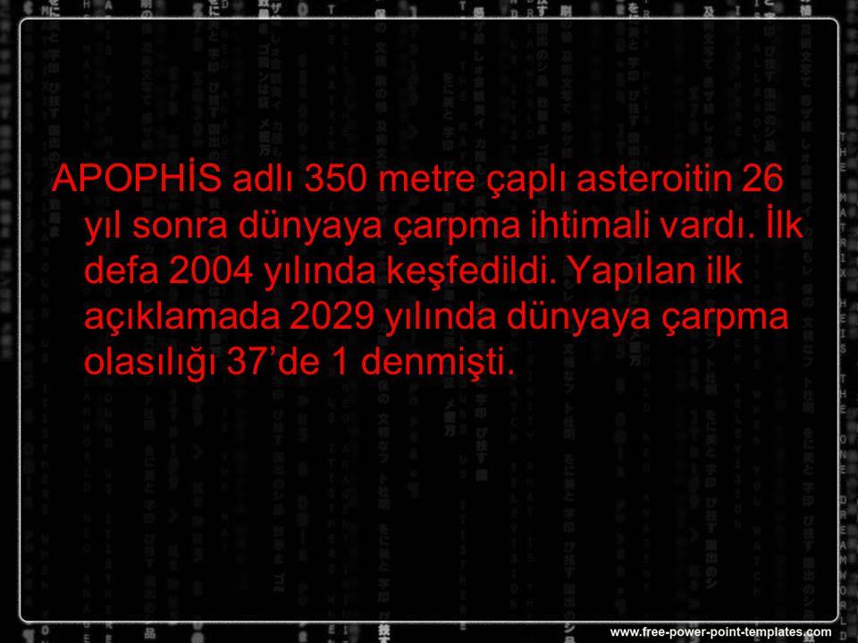 APOPHİS adlı 350 metre çaplı asteroitin 26 yıl sonra dünyaya çarpma ihtimali vardı.
