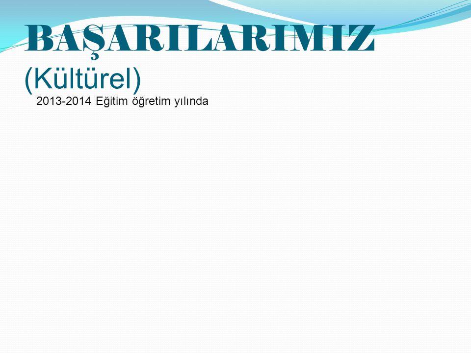 BAŞARILARIMIZ (Kültürel) 2013-2014 Eğitim öğretim yılında