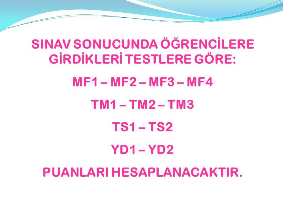 SINAV SONUCUNDA Ö Ğ RENC İ LERE G İ RD İ KLER İ TESTLERE GÖRE: MF1 – MF2 – MF3 – MF4 TM1 – TM2 – TM3 TS1 – TS2 YD1 – YD2 PUANLARI HESAPLANACAKTIR.