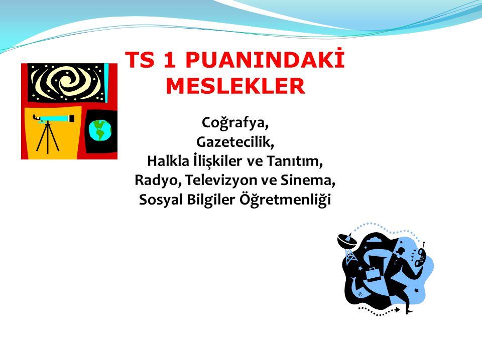 TS 1 PUANINDAKİ MESLEKLER Coğrafya, Gazetecilik, Halkla İlişkiler ve Tanıtım, Radyo, Televizyon ve Sinema, Sosyal Bilgiler Öğretmenliği