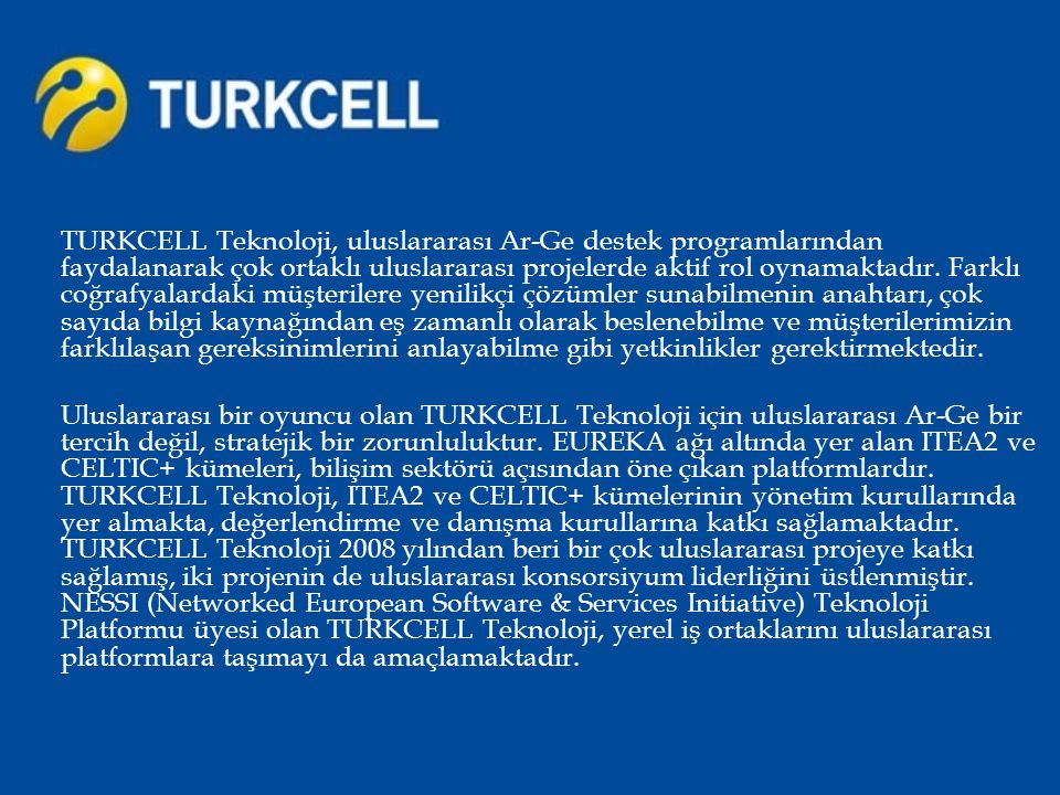 TURKCELL Teknoloji, uluslararası Ar-Ge destek programlarından faydalanarak çok ortaklı uluslararası projelerde aktif rol oynamaktadır. Farklı coğrafya