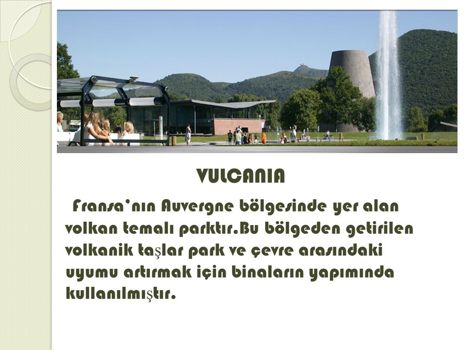 VULCANIA Fransa'nın Auvergne bölgesinde yer alan volkan temalı parktır.Bu bölgeden getirilen volkanik ta ş lar park ve çevre arasındaki uyumu artırmak