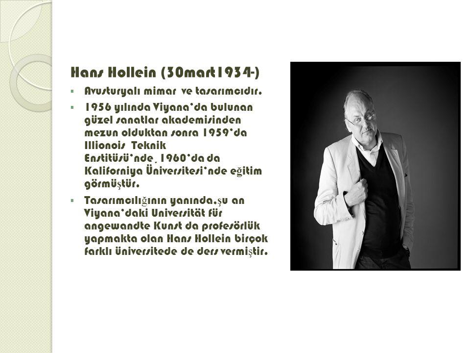 Hans Hollein (30mart1934-)  Avusturyalı mimar ve tasarımcıdır.  1956 yılında Viyana'da bulunan güzel sanatlar akademisinden mezun olduktan sonra 195