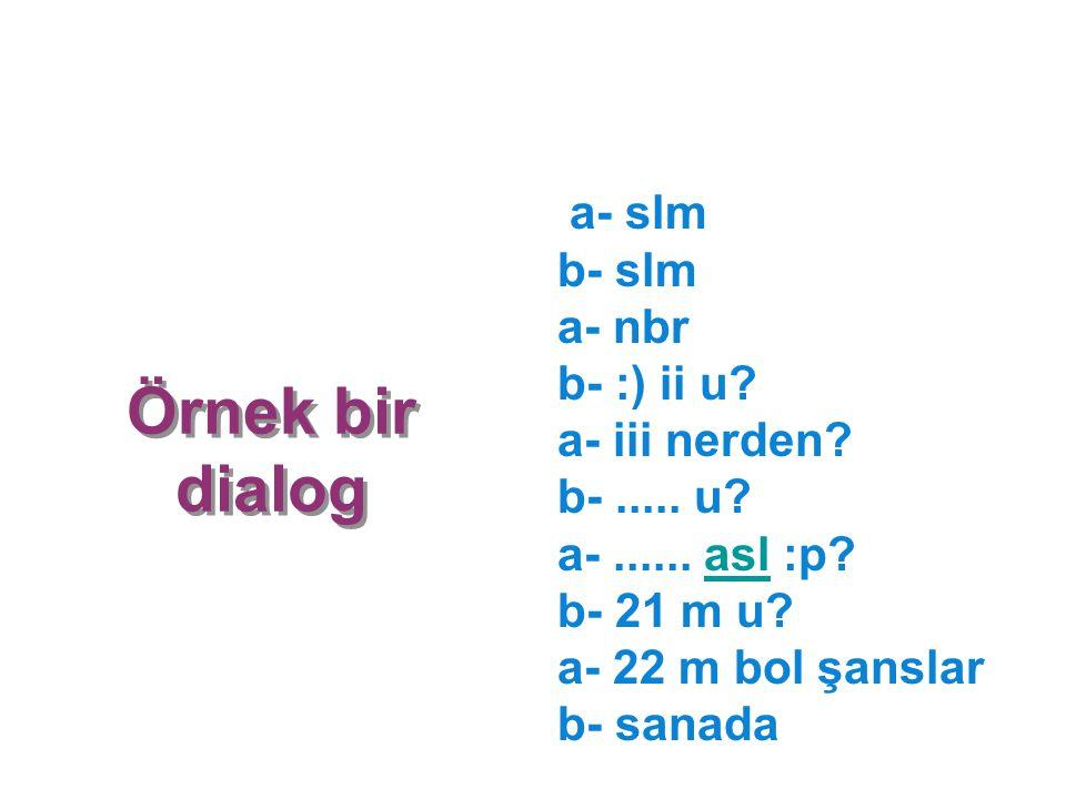 Örnek bir dialog a- slm b- slm a- nbr b- :) ii u? a- iii nerden? b-..... u? a-...... asl :p? b- 21 m u? a- 22 m bol şanslar b- sanadaasl