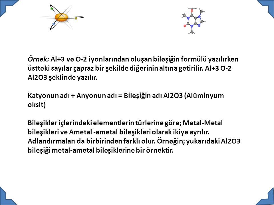 Örnek: Al+3 ve O-2 iyonlarından oluşan bileşiğin formülü yazılırken üstteki sayılar çapraz bir şekilde diğerinin altına getirilir.