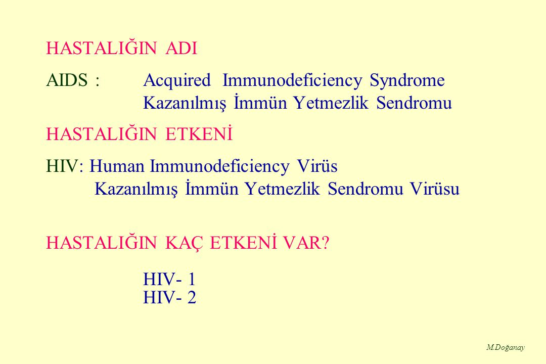 M.Doğanay HASTALIĞIN ADI AIDS : Acquired Immunodeficiency Syndrome Kazanılmış İmmün Yetmezlik Sendromu HASTALIĞIN ETKENİ HIV: Human Immunodeficiency Virüs Kazanılmış İmmün Yetmezlik Sendromu Virüsu HASTALIĞIN KAÇ ETKENİ VAR.