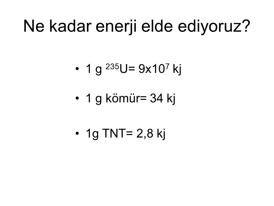 Ne kadar enerji elde ediyoruz? 1 g 235 U= 9x10 7 kj 1 g kömür= 34 kj 1g TNT= 2,8 kj