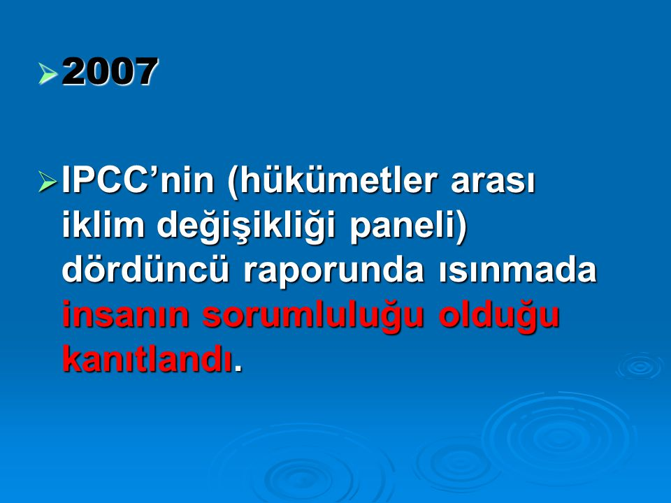  2007  IPCC'nin (hükümetler arası iklim değişikliği paneli) dördüncü raporunda ısınmada insanın sorumluluğu olduğu kanıtlandı.