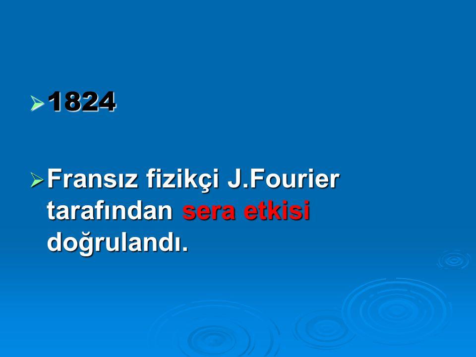 1824  Fransız fizikçi J.Fourier tarafından sera etkisi doğrulandı.