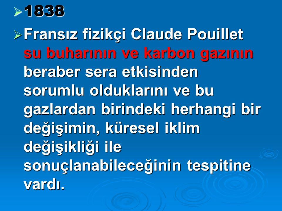  1838  Fransız fizikçi Claude Pouillet su buharının ve karbon gazının beraber sera etkisinden sorumlu olduklarını ve bu gazlardan birindeki herhangi bir değişimin, küresel iklim değişikliği ile sonuçlanabileceğinin tespitine vardı.