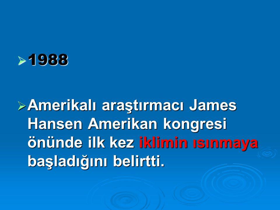  1988  Amerikalı araştırmacı James Hansen Amerikan kongresi önünde ilk kez iklimin ısınmaya başladığını belirtti.