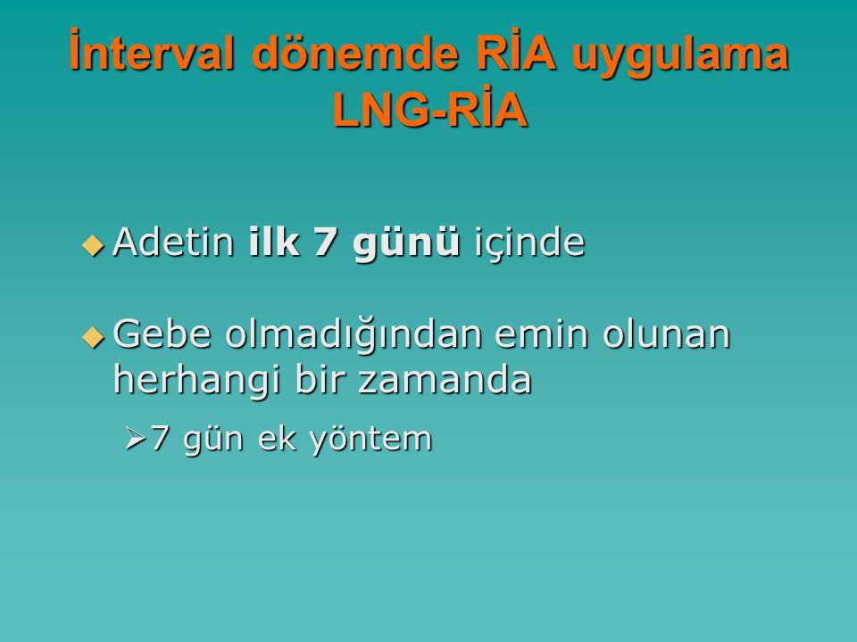 İnterval dönemde RİA uygulama LNG-RİA  Adetin ilk 7 günü içinde  Gebe olmadığından emin olunan herhangi bir zamanda  7 gün ek yöntem