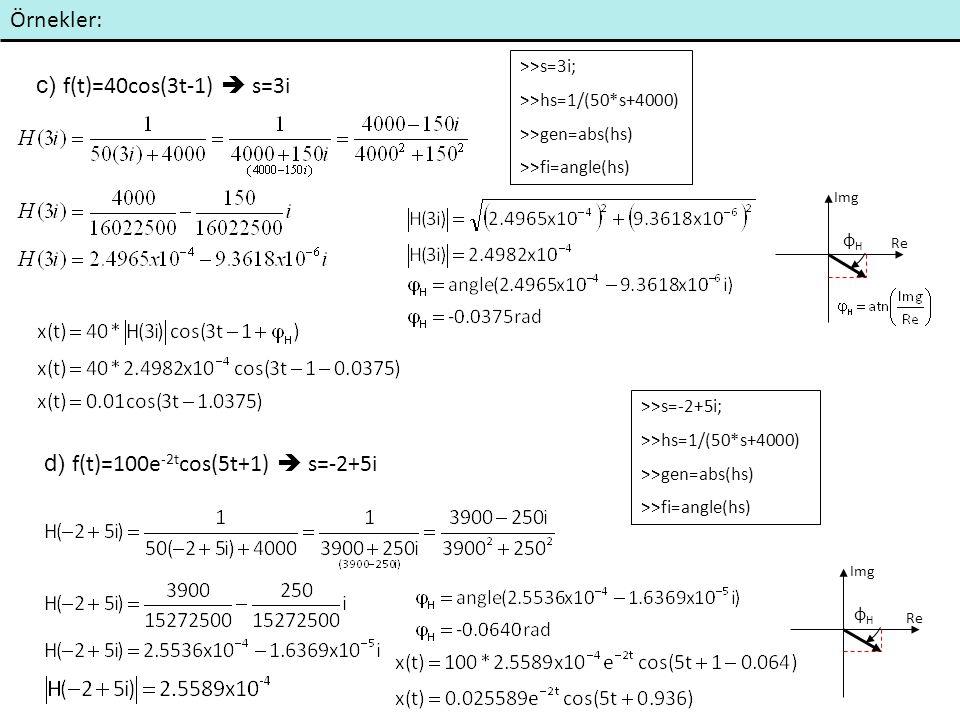 Örnekler: c) f(t)=40cos(3t-1)  s=3i d) f(t)=100e -2t cos(5t+1)  s=-2+5i >>s=3i; >>hs=1/(50*s+4000) >>gen=abs(hs) >>fi=angle(hs) >>s=-2+5i; >>hs=1/(5