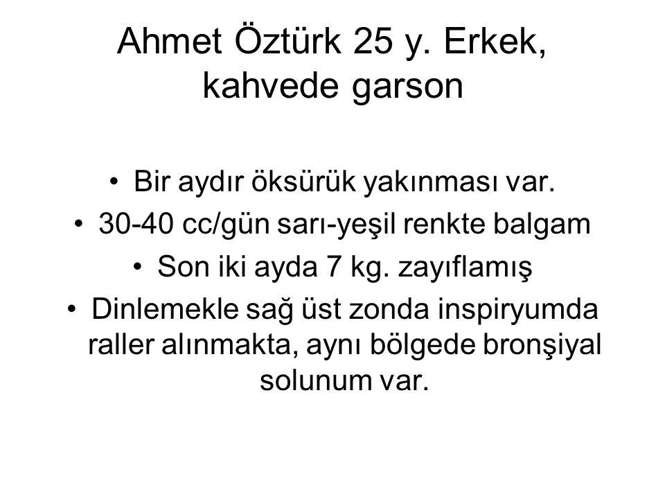 Ahmet Öztürk 25 y. Erkek, kahvede garson Bir aydır öksürük yakınması var. 30-40 cc/gün sarı-yeşil renkte balgam Son iki ayda 7 kg. zayıflamış Dinlemek