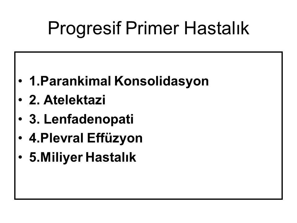 Progresif Primer Hastalık 1.Parankimal Konsolidasyon 2. Atelektazi 3. Lenfadenopati 4.Plevral Effüzyon 5.Miliyer Hastalık