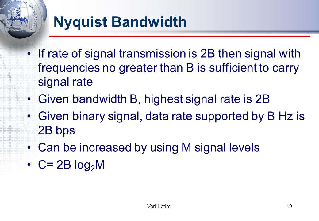 Nyquist Bandwidth If rate of signal transmission is 2B then signal with frequencies no greater than B is sufficient to carry signal rate Given bandwid