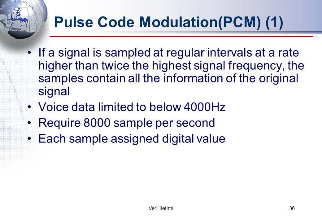 Pulse Code Modulation(PCM) (1) If a signal is sampled at regular intervals at a rate higher than twice the highest signal frequency, the samples contain all the information of the original signal Voice data limited to below 4000Hz Require 8000 sample per second Each sample assigned digital value 36Veri İletimi