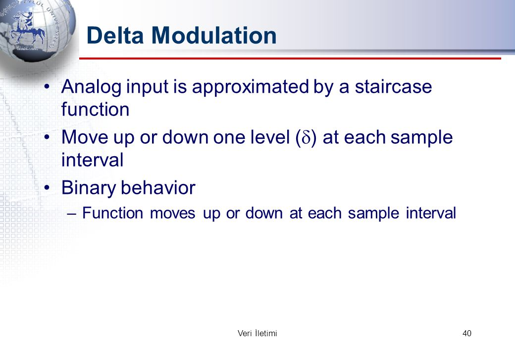 Delta Modulation Analog input is approximated by a staircase function Move up or down one level (  ) at each sample interval Binary behavior –Function moves up or down at each sample interval 40Veri İletimi