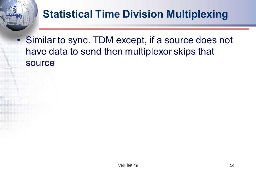 Statistical Time Division Multiplexing Similar to sync. TDM except, if a source does not have data to send then multiplexor skips that source 54Veri İ
