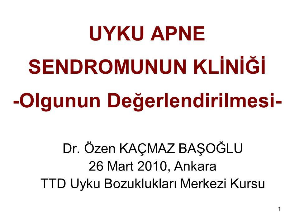 1 UYKU APNE SENDROMUNUN KLİNİĞİ -Olgunun Değerlendirilmesi- Dr. Özen KAÇMAZ BAŞOĞLU 26 Mart 2010, Ankara TTD Uyku Bozuklukları Merkezi Kursu