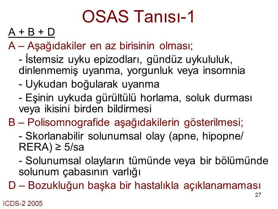 27 OSAS Tanısı-1 A + B + D A – Aşağıdakiler en az birisinin olması; - İstemsiz uyku epizodları, gündüz uykululuk, dinlenmemiş uyanma, yorgunluk veya i