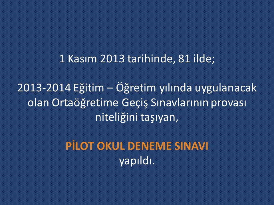 1 Kasım 2013 tarihinde, 81 ilde; 2013-2014 Eğitim – Öğretim yılında uygulanacak olan Ortaöğretime Geçiş Sınavlarının provası niteliğini taşıyan, PİLOT OKUL DENEME SINAVI yapıldı.