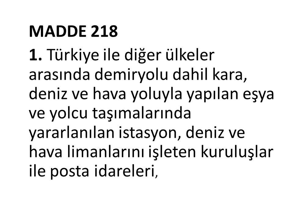 MADDE 218 1. Türkiye ile diğer ülkeler arasında demiryolu dahil kara, deniz ve hava yoluyla yapılan eşya ve yolcu taşımalarında yararlanılan istasyon,