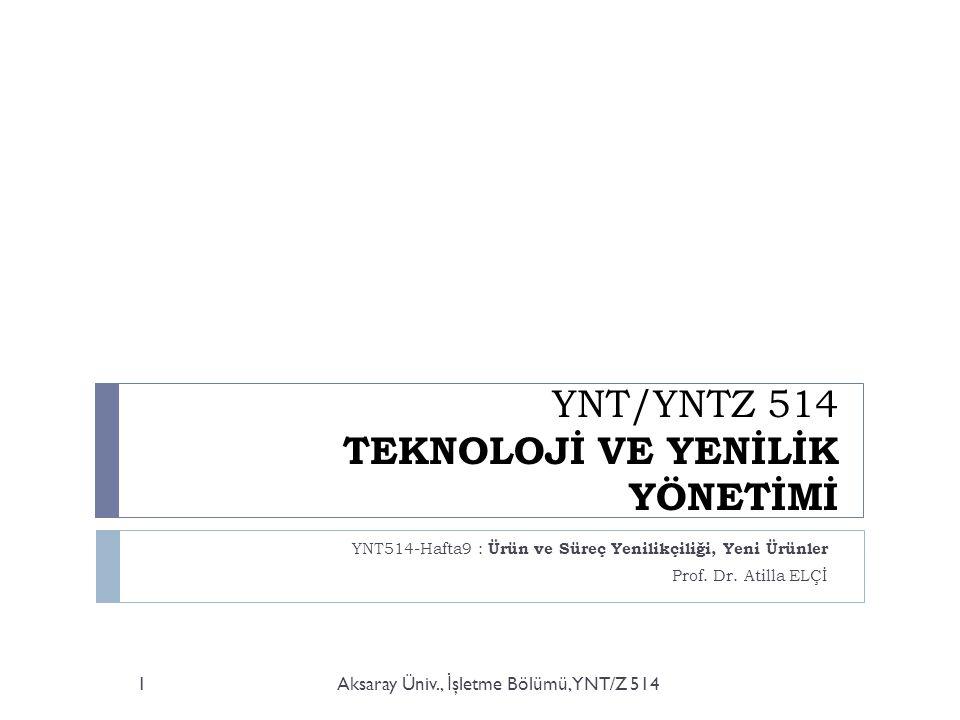 YNT/YNTZ 514 TEKNOLOJİ VE YENİLİK YÖNETİMİ YNT514-Hafta9 : Ürün ve Süreç Yenilikçiliği, Yeni Ürünler Prof.