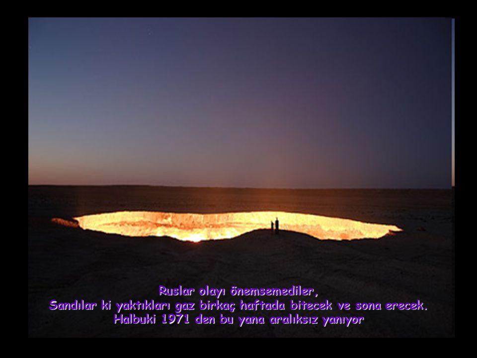 Bu bilinmeyen ve zamanla adına Cehennemin Kapısı denilen yer halen yanmaya devam etmektedir.