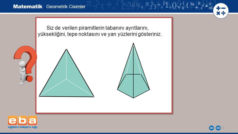 15 Siz de verilen piramitlerin tabanını ayrıtlarını, yüksekliğini, tepe noktasını ve yan yüzlerini gösteriniz.