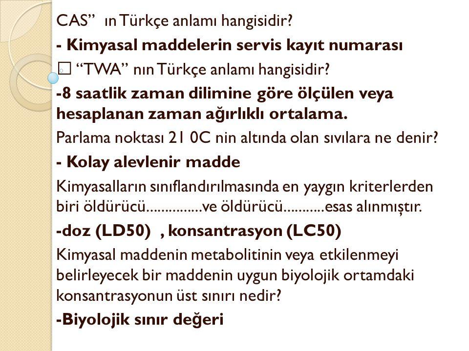 """CAS"""" ın Türkçe anlamı hangisidir? - Kimyasal maddelerin servis kayıt numarası  """"TWA"""" nın Türkçe anlamı hangisidir? -8 saatlik zaman dilimine göre ölç"""