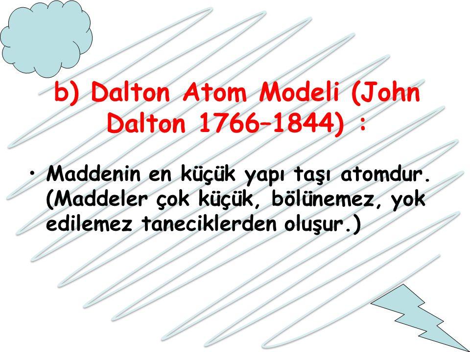 b) Dalton Atom Modeli (John Dalton 1766–1844) : Maddenin en küçük yapı taşı atomdur. (Maddeler çok küçük, bölünemez, yok edilemez taneciklerden oluşur