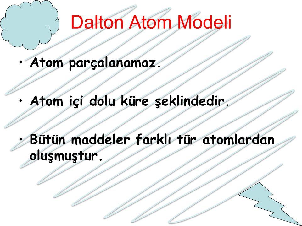 Dalton Atom Modeli Atom parçalanamaz. Atom içi dolu küre şeklindedir. Bütün maddeler farklı tür atomlardan oluşmuştur.